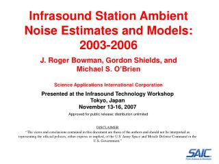 Infrasound Station Ambient Noise Estimates and Models: 2003-2006  J. Roger Bowman, Gordon Shields, and  Michael S. O Bri