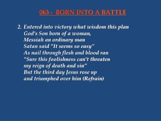 2.	Entered into victory what wisdom this plan 	God's Son born of a woman, 	Messiah an ordinary man