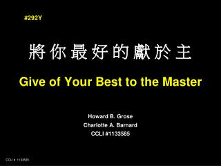 將 你 最 好 的 獻 於 主 Give of Your Best to the Master Howard B. Grose Charlotte A. Barnard CCLI #1133585