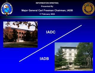 INFORMATION BRIEFING Presented By Major General Carl Freeman Chairman, IADB 17 February 2004