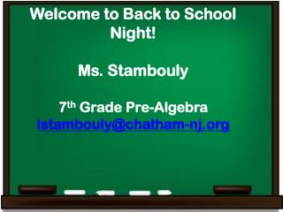 Welcome to Back to School Night! Ms. Stambouly 7 th  Grade Pre-Algebra lstambouly@chatham-nj