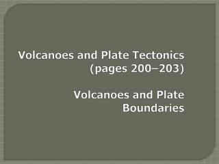 Volcanoes and Plate Tectonics	(pages 200�203) Volcanoes and Plate Boundaries