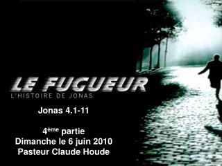 Jonas 4.1-11 4 ème  partie Dimanche le 6 juin 2010 Pasteur Claude Houde