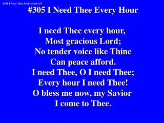 #305 I Need Thee Every Hour I need Thee every hour,  Most gracious Lord;