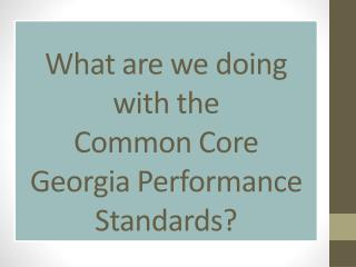 What are we doing with the  Common Core  Georgia Performance Standards?