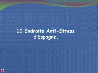 10 Endroits Anti-Stress         d'Espagne.