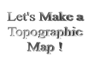 Let's Make a Topographic Map !