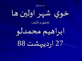 باسمه تعالي خوي  شهر اولين ها تحقيق و تأليف: ابراهيم محمدلو 27 ارديبهشت 88
