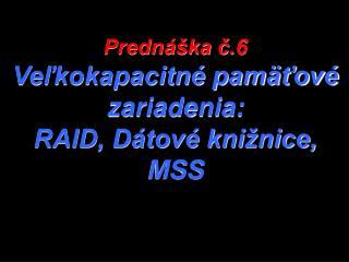 Prednáška č.6 Veľkokapacitné pamäťové zariadenia: RAID, Dátové knižnice, MSS