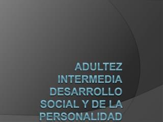 ADULTEZ INTERMEDIA DESARROLLO SOCIAL Y DE LA PERSONALIDAD