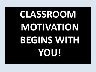 CLASSROOM MOTIVATION BEGINS WITH YOU!
