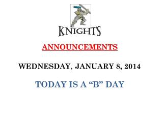 "ANNOUNCEMENTS WEDNESDAY ,  JANUARY 8, 2014 TODAY IS A ""B"" DAY"