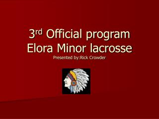 3 rd  Official program Elora Minor lacrosse Presented by:Rick Crowder