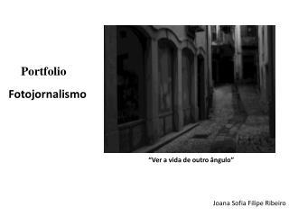 """Portfolio    Fotojornalismo """" Ver a vida de outro ângulo"""" Joana  Sofia Filipe Ribeiro"""