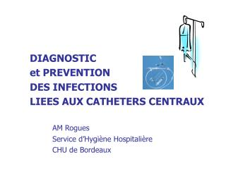 DIAGNOSTIC et PREVENTION  DES INFECTIONS  LIEES AUX CATHETERS CENTRAUX    AM Rogues   Service d Hygi ne Hospitali re   C