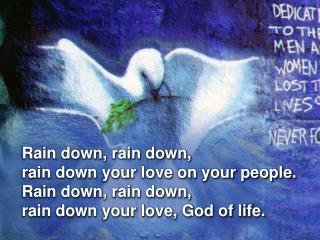 Rain down, rain down, rain down your love on your people.