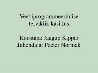 Veebiprogrammeerimise  terviklik käsitlus. Koostaja: Jaagup Kippar Juhendaja: Peeter Normak