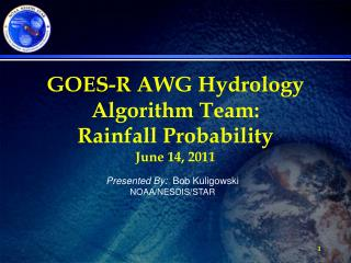 GOES-R AWG Hydrology Algorithm Team:  Rainfall Probability June 14, 2011