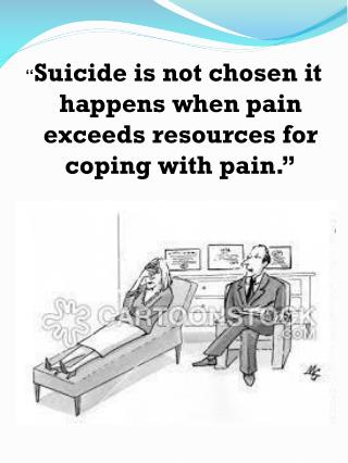 """ Suicide is not chosen it happens when pain exceeds resources for coping with pain."""