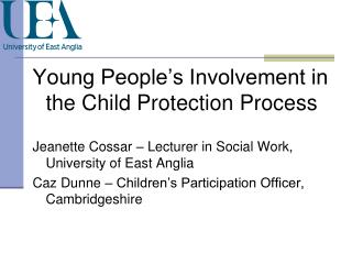 Young People s Involvement in the Child Protection Process  Jeanette Cossar   Lecturer in Social Work, University of Eas