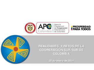 REALIDADES   Y RETOS DE LA COOPERACIÓN SUR-SUR DE COLOMBIA 30 de  enero  de 2014