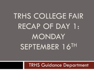 TRHS College Fair  Recap of Day 1: Monday  September 16 th
