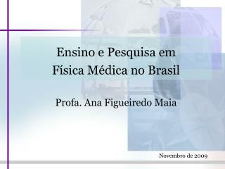 Ensino e Pesquisa em  Física Médica no Brasil Profa .  A na  Figueiredo Maia