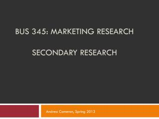 BUS 345: MARKETING RESEARCH SECONDARY RESEARCH