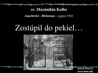 s v . Ma ximil�n  Kolbe Auschwitz - Birkenau - august  1941 Zost�pil do pekiel �