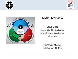 MAP Overview Steve Geer A ccelerator  P hysics  C enter Fermi National Accelerator Laboratory