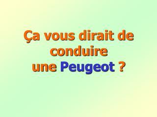 Ça vous dirait de conduire                            une  Peugeot  ?
