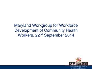 Maryland Workgroup for Workforce Development of Community Health Workers, 22 nd  September 2014