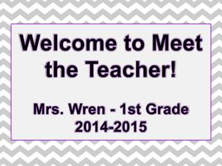 Welcome to Meet the Teacher! Mrs.  Wren  -  1st Grade 2014-2015