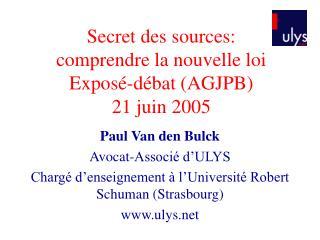 Secret des sources:  comprendre la nouvelle loi Exposé-débat (AGJPB)  21 juin 2005