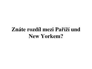 Znáte rozdíl mezi  Pa říží  und New York em ?