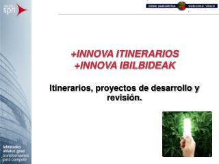 INNOVA ITINERARIOS INNOVA IBILBIDEAK  Itinerarios, proyectos de desarrollo y revisi n.