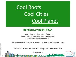 Ronnen Levinson, Ph.D.  Acting Leader, Heat Island Group Environmental Energy Technologies Division Lawrence Berkeley Na