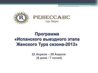 Программа  « Испанского выездного  этапа  Ж енского  Т ура сезона-2013 »