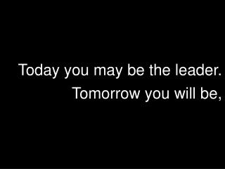 Today you may be the leader.  Tomorrow you will be,