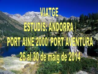 VIATGE  ESTUDIS: ANDORRA / PORT AINE 2000/ PORT AVENTURA 26 al 30 de maig de 2014
