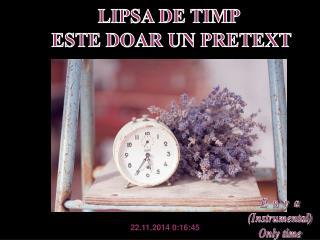 LIPSA DE TIMP  ESTE DOAR UN PRETEXT