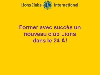 Former avec succès un nouveau club Lions  dans le 24 A!