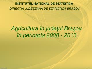 Agricultura în judeţul Braşov  în perioada 2008 - 2013