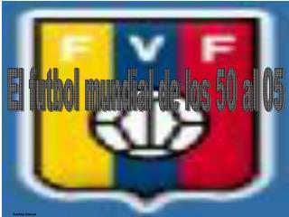 El futbol mundial de los 50 al 05