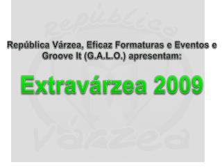 República Várzea, Eficaz Formaturas e Eventos e Groove It ( G.A.L.O. ) apresentam: