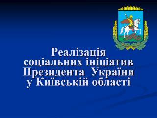 Реалізація соціальних ініціатив Президента  України у Київській області