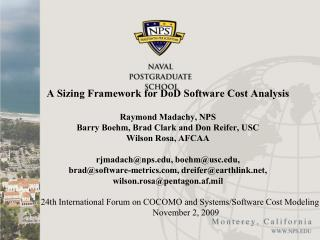 A Sizing Framework for DoD Software Cost Analysis     Raymond Madachy, NPS Barry Boehm, Brad Clark and Don Reifer, USC W