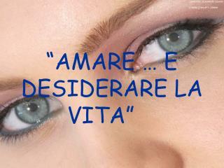 """""""AMARE … E DESIDERARE LA VITA"""""""