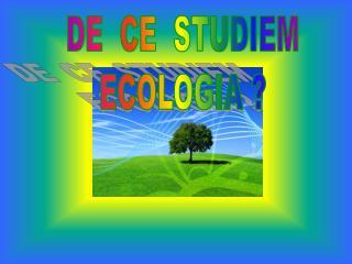 DE  CE  STUDIEM ECOLOGIA ?