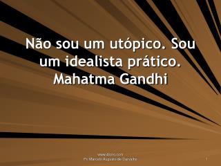 Não sou um utópico. Sou um idealista prático. Mahatma Gandhi